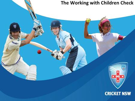 © Cricket NSW 2012 This document is confidential and intended solely for the use and information of the addressee The Working with Children Check.