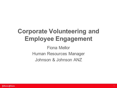 Corporate Volunteering and Employee Engagement Fiona Mellor Human Resources Manager Johnson & Johnson ANZ 1.