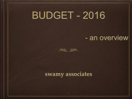 BUDGET - 2016 - an overview BUDGET - 2016 - an overview swamy associates 1.