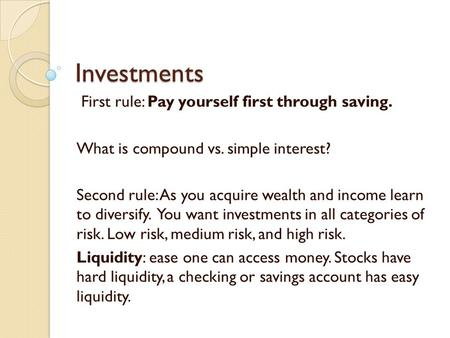 Investments First rule: Pay yourself first through saving. What is compound vs. simple interest? Second rule: As you acquire wealth and income learn to.