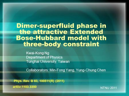 NTNU 2011 Dimer-superfluid phase in the attractive Extended Bose-Hubbard model with three-body constraint Kwai-Kong Ng Department of Physics Tunghai University,