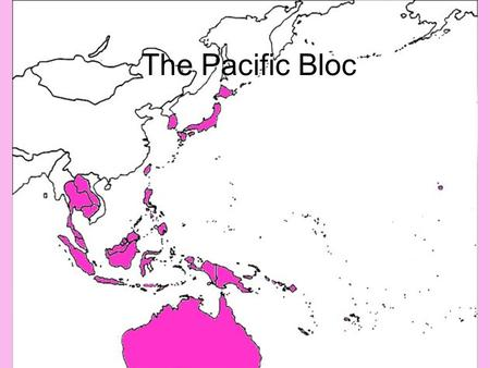The Pacific Bloc. Locations East Asia Oceania U.S.A. Most of Southeast Asia Australia & New Zealand.