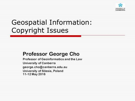 Geospatial Information: Copyright Issues Professor George Cho Professor of Geoinformatics and the Law University of Canberra
