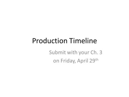 Production Timeline Submit with your Ch. 3 on Friday, April 29 th.