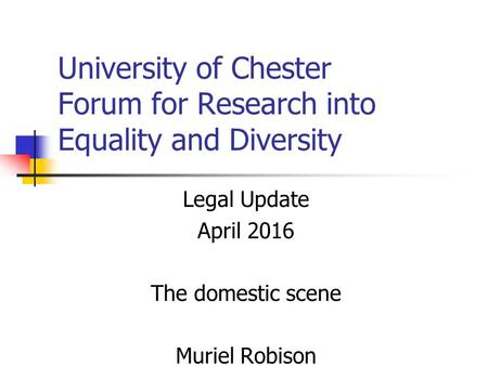 University of Chester Forum for Research into Equality and Diversity Legal Update April 2016 The domestic scene Muriel Robison.