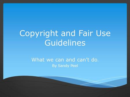 Copyright and Fair Use Guidelines What we can and can't do. By Sandy Peel.