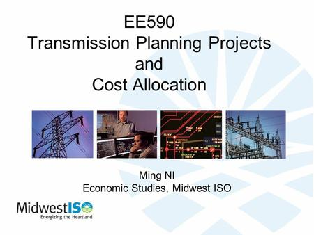EE590 Transmission Planning Projects and Cost Allocation Ming NI Economic Studies, Midwest ISO.