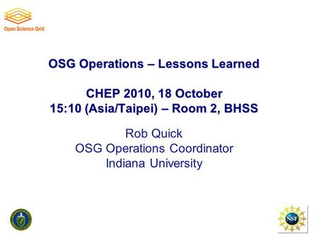 OSG Operations – Lessons Learned CHEP 2010, 18 October 15:10 (Asia/Taipei) – Room 2, BHSS OSG Operations – Lessons Learned CHEP 2010, 18 October 15:10.