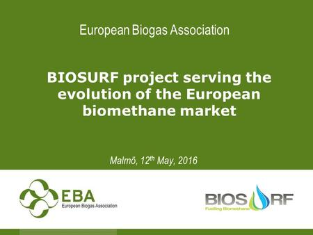 European Biogas Association BIOSURF project serving the evolution of the European biomethane market Malmö, 12 th May, 2016.