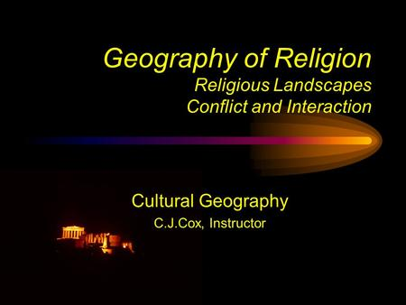 Geography of Religion Religious Landscapes Conflict and Interaction Cultural Geography C.J.Cox, Instructor.