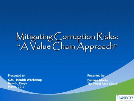 "Presented to: GAC Health Workshop Nairobi, Kenya March, 2011 Presented by: Denyse Morin The World Bank Group Mitigating Corruption Risks: ""A Value Chain."