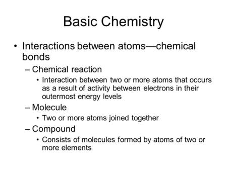 Basic Chemistry Interactions between atoms—chemical bonds –Chemical reaction Interaction between two or more atoms that occurs as a result of activity.