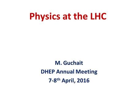 Physics at the LHC M. Guchait DHEP Annual Meeting 7-8 th April, 2016.