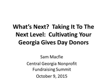 What's Next? Taking It To The Next Level: Cultivating Your Georgia Gives Day Donors Sam Macfie Central Georgia Nonprofit Fundraising Summit October 9,
