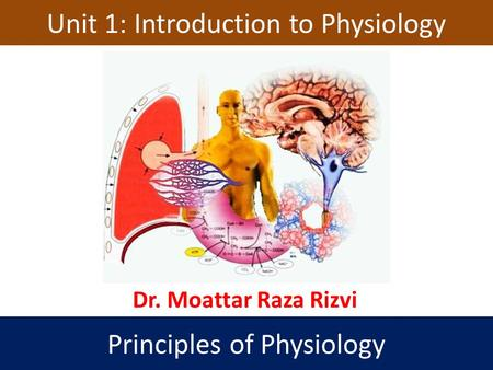 Unit 1: Introduction to Physiology Principles of Physiology Dr. Moattar Raza Rizvi.