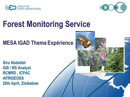Forest Monitoring Service MESA IGAD Thema Expérience Siro Abdallah GIS / RS Analyst RCMRD, ICPAC AFRIGEOSS 28th April, Zimbabwe.