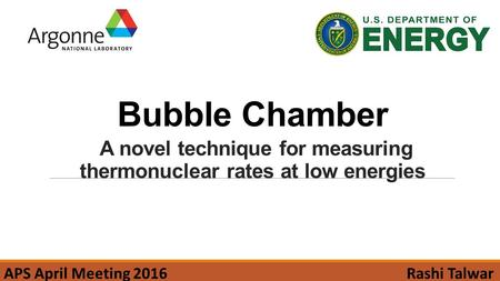 Bubble Chamber A novel technique for measuring thermonuclear rates at low energies Rashi TalwarAPS April Meeting 2016.