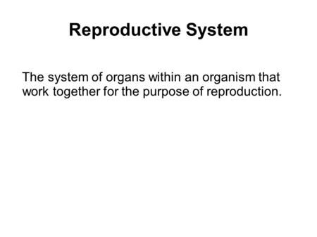Reproductive System The system of organs within an organism that work together for the purpose of reproduction.