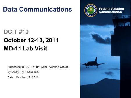 Presented to: DCIT Flight Deck Working Group By: Andy Fry, Thane Inc. Date: October 12, 2011 Federal Aviation Administration Data Communications DCIT #10.