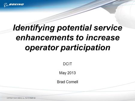 COPYRIGHT © 2013 BOEING. ALL RIGHTS RESERVED Identifying potential service enhancements to increase operator participation DCIT May 2013 Brad Cornell.