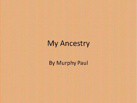 My Ancestry By Murphy Paul. Dedication To my sister, parents, and grandparents. Thank you for helping me. With love.