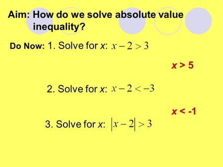 Aim: How do we solve absolute value inequality? Do Now: 1. Solve for x: 2. Solve for x: 3. Solve for x: x > 5 x < -1.
