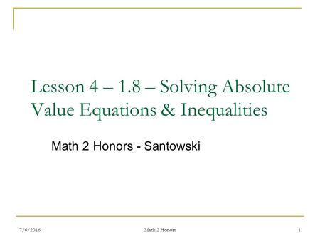 Lesson 4 – 1.8 – Solving Absolute Value Equations & Inequalities Math 2 Honors - Santowski 7/6/20161 Math 2 Honors.