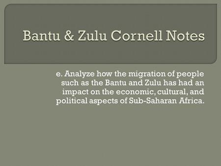 E. Analyze how the migration of people such as the Bantu and Zulu has had an impact on the economic, cultural, and political aspects of Sub-Saharan Africa.