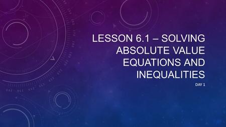 LESSON 6.1 – SOLVING ABSOLUTE VALUE EQUATIONS AND INEQUALITIES DAY 1.