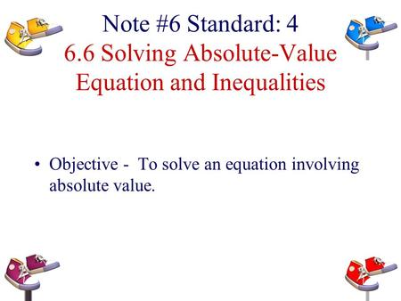 Note #6 Standard: 4 6.6 Solving Absolute-Value Equation and Inequalities Objective - To solve an equation involving absolute value.