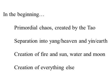 In the beginning… Primordial chaos, created by the Tao Separation into yang/heaven and yin/earth Creation of fire and sun, water and moon Creation of everything.