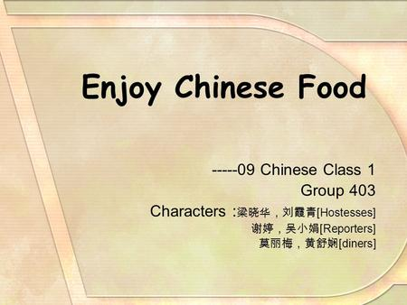 Enjoy Chinese Food -----09 Chinese Class 1 Group 403 Characters : 梁晓华,刘霞青 [Hostesses] 谢婷,吴小娟 [Reporters] 莫丽梅,黄舒娴 [diners]
