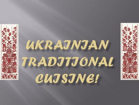  National Ukrainian cuisine have it ancient history and it is famous miscellaneous, have hundreds receipts; Borscht and Pampushkas, Piles and Dumplings,