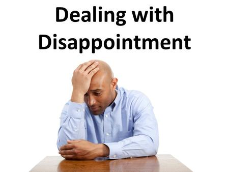 Dealing with Disappointment. What Disappoints You? Choices I've made Not pursuing a degree Giving up too quickly on someone Having someone not believe.
