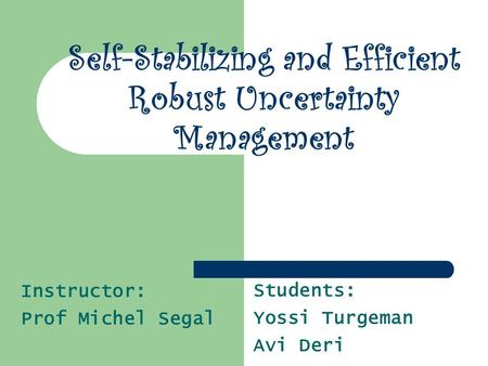 Students: Yossi Turgeman Avi Deri Self-Stabilizing and Efficient Robust Uncertainty Management Instructor: Prof Michel Segal.