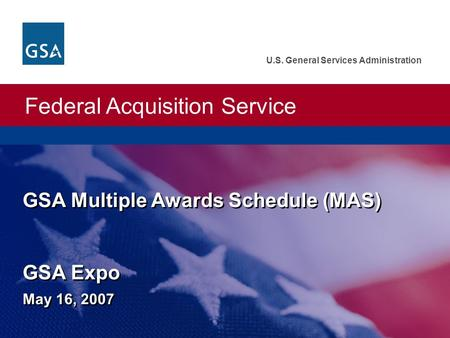 Federal Acquisition Service U.S. General Services Administration GSA Multiple Awards Schedule (MAS) GSA Expo May 16, 2007.