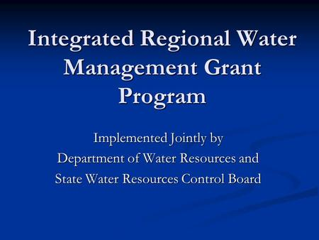 Integrated Regional Water Management Grant Program Implemented Jointly by Department of Water Resources and State Water Resources Control Board.