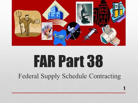 FAR Part 38 Federal Supply Schedule Contracting 1.