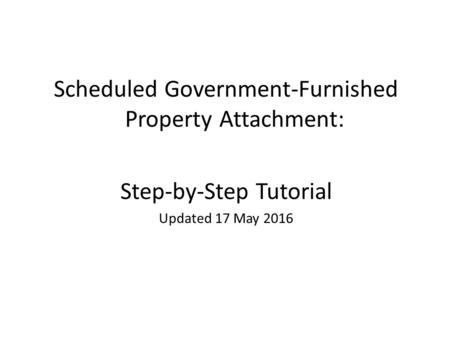 Scheduled Government-Furnished Property Attachment: Step-by-Step Tutorial Updated 17 May 2016.