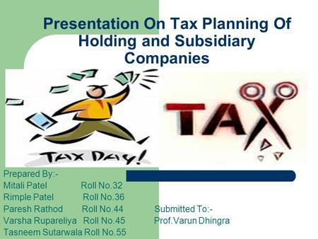 Presentation On Tax Planning Of Holding and Subsidiary Companies Prepared By:- Mitali Patel Roll No.32 Rimple Patel Roll No.36 Paresh Rathod Roll No.44.