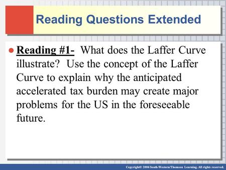 Copyright© 2006 South-Western/Thomson Learning. All rights reserved. Reading Questions Extended ●Reading #1- What does the Laffer Curve illustrate? Use.
