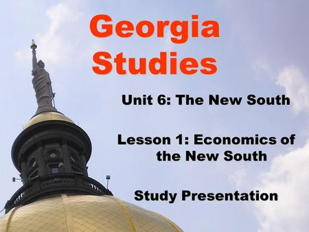 Georgia Studies Unit 6: The New South Lesson 1: Economics of the New South Study Presentation.