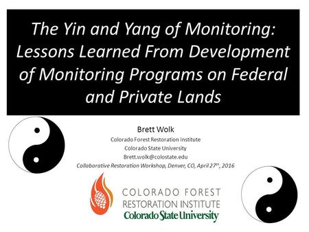 The Yin and Yang of Monitoring: Lessons Learned From Development of Monitoring Programs on Federal and Private Lands Brett Wolk Colorado Forest Restoration.