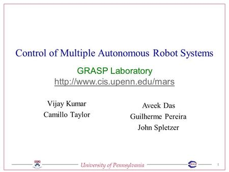 University of Pennsylvania 1 GRASP Control of Multiple Autonomous Robot Systems Vijay Kumar Camillo Taylor Aveek Das Guilherme Pereira John Spletzer GRASP.