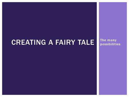 "The many possibilities CREATING A FAIRY TALE. WHAT IS A FAIRY TALE? ""A fairy tale is a fictional story that may feature folkloric characters (such as."