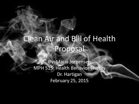 Clean Air and Bill of Health Proposal By: Maria Jorgensen MPH 515: Health Behavior Theory Dr. Hartigan February 25, 2015.