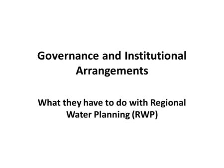 Governance and Institutional Arrangements What they have to do with Regional Water Planning (RWP)