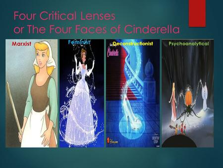 Four Critical Lenses or The Four Faces of Cinderella Marxist Feminist DeconstructionistPsychoanalytical.