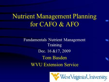 Nutrient Management Planning for CAFO & AFO Fundamentals Nutrient Management Training Dec. 16 &17, 2009 Tom Basden WVU Extension Service.