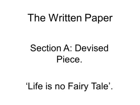 The Written Paper Section A: Devised Piece. 'Life is no Fairy Tale'.